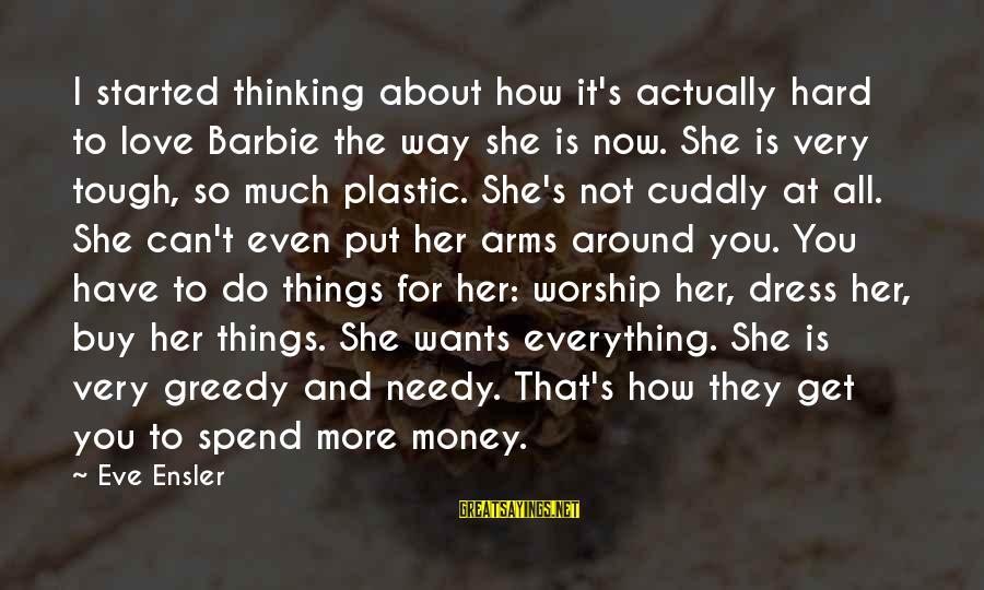 The Way You Dress Sayings By Eve Ensler: I started thinking about how it's actually hard to love Barbie the way she is