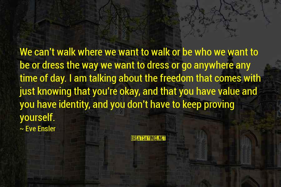 The Way You Dress Sayings By Eve Ensler: We can't walk where we want to walk or be who we want to be