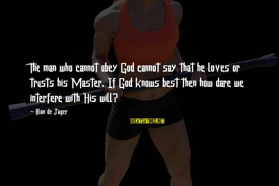 The Who Love Sayings By Alan De Jager: The man who cannot obey God cannot say that he loves or trusts his Master.