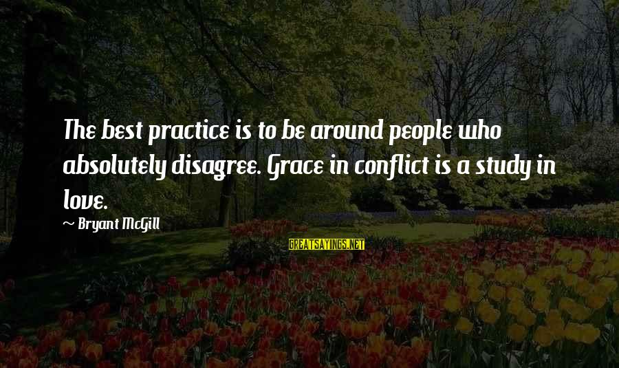 The Who Love Sayings By Bryant McGill: The best practice is to be around people who absolutely disagree. Grace in conflict is
