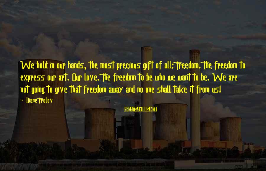 The Who Love Sayings By Diane Frolov: We hold in our hands, the most precious gift of all: Freedom. The freedom to