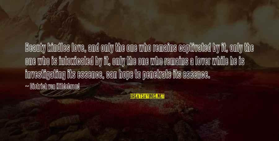 The Who Love Sayings By Dietrich Von Hildebrand: Beauty kindles love, and only the one who remains captivated by it, only the one