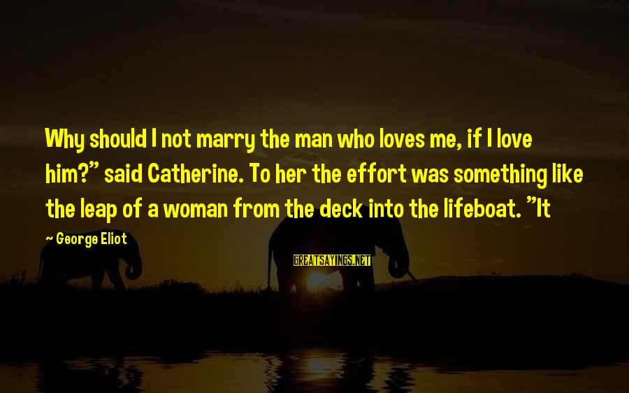 """The Who Love Sayings By George Eliot: Why should I not marry the man who loves me, if I love him?"""" said"""