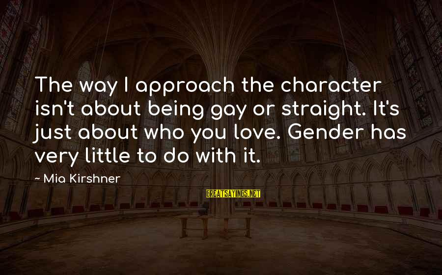 The Who Love Sayings By Mia Kirshner: The way I approach the character isn't about being gay or straight. It's just about