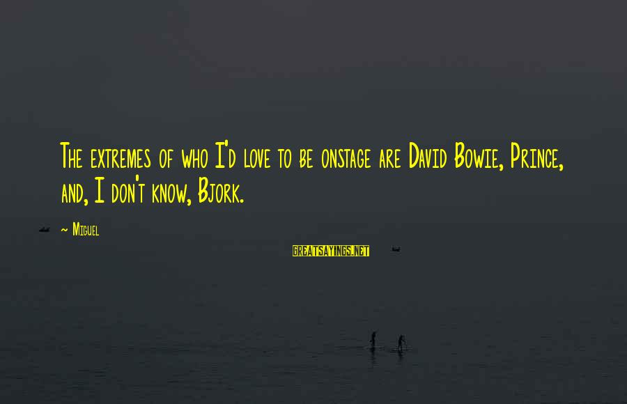 The Who Love Sayings By Miguel: The extremes of who I'd love to be onstage are David Bowie, Prince, and, I