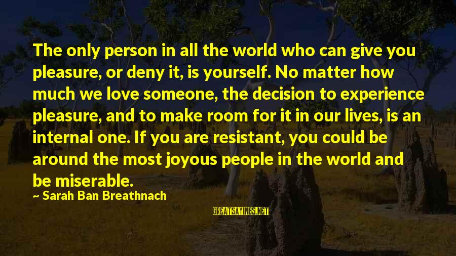 The Who Love Sayings By Sarah Ban Breathnach: The only person in all the world who can give you pleasure, or deny it,