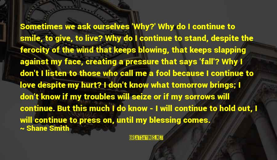 The Who Love Sayings By Shane Smith: Sometimes we ask ourselves 'Why?' Why do I continue to smile, to give, to live?
