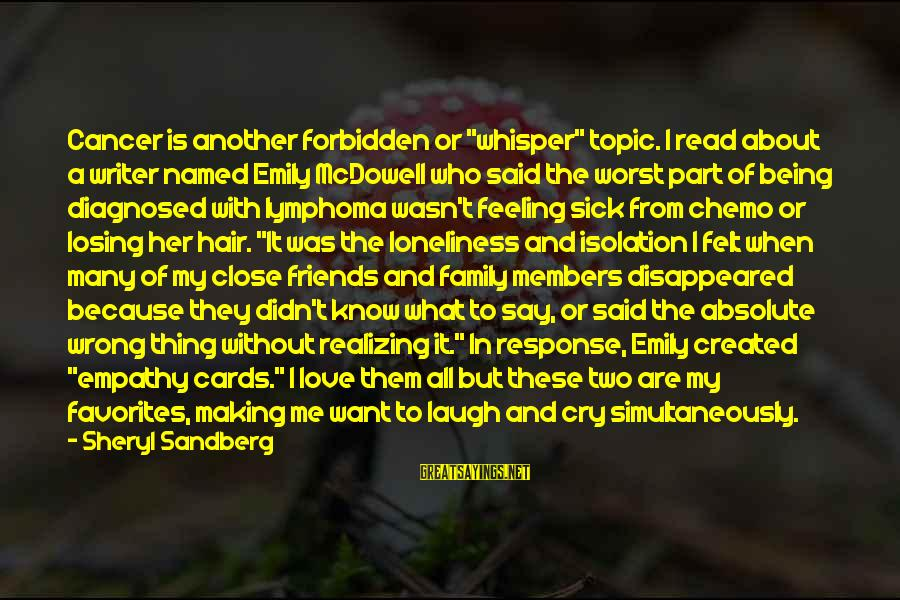 """The Who Love Sayings By Sheryl Sandberg: Cancer is another forbidden or """"whisper"""" topic. I read about a writer named Emily McDowell"""
