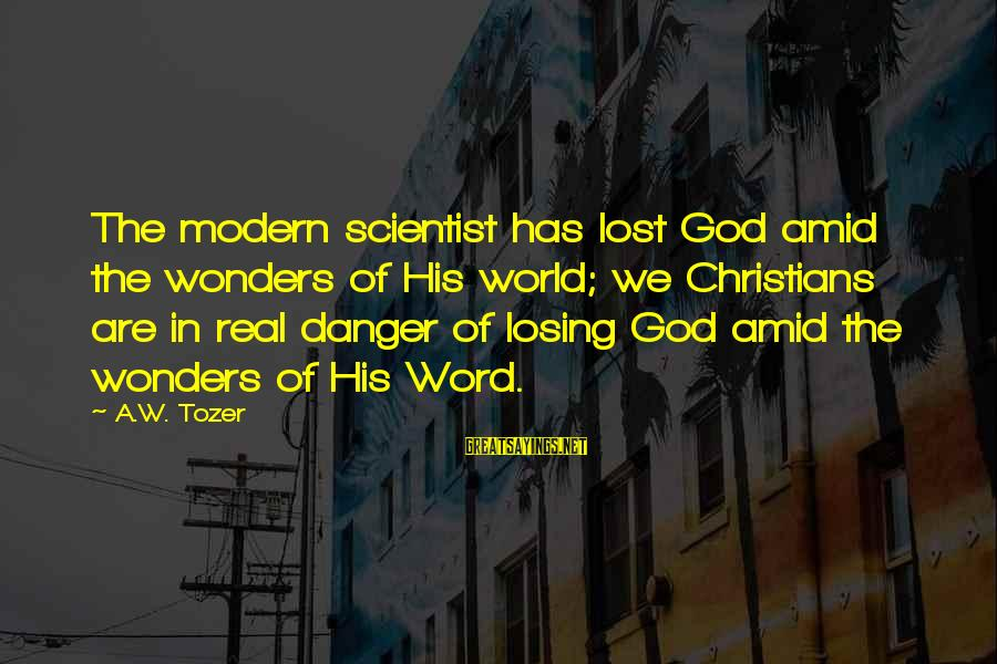 The Wonders Of God Sayings By A.W. Tozer: The modern scientist has lost God amid the wonders of His world; we Christians are