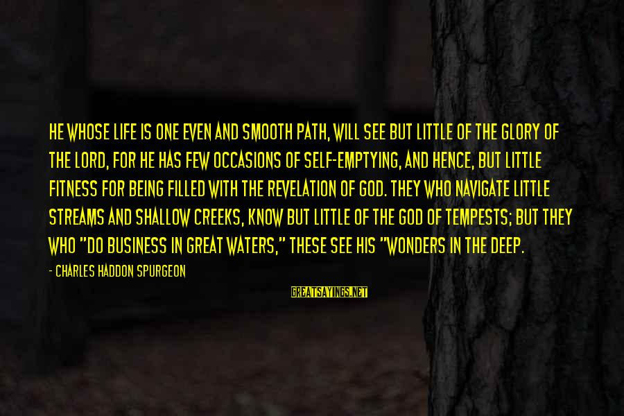 The Wonders Of God Sayings By Charles Haddon Spurgeon: He whose life is one even and smooth path, will see but little of the
