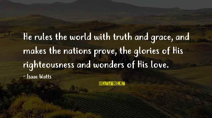 The Wonders Of God Sayings By Isaac Watts: He rules the world with truth and grace, and makes the nations prove, the glories