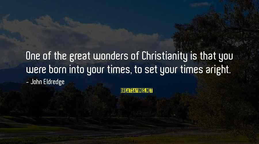 The Wonders Of God Sayings By John Eldredge: One of the great wonders of Christianity is that you were born into your times,