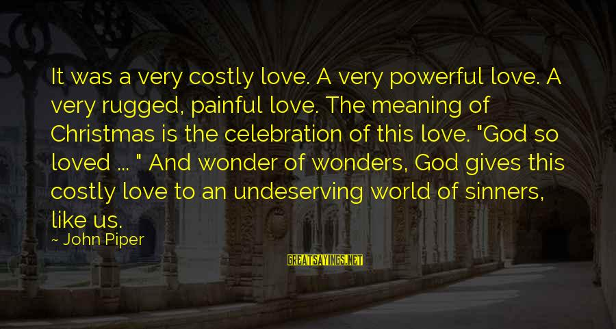 The Wonders Of God Sayings By John Piper: It was a very costly love. A very powerful love. A very rugged, painful love.