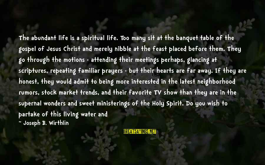The Wonders Of God Sayings By Joseph B. Wirthlin: The abundant life is a spiritual life. Too many sit at the banquet table of