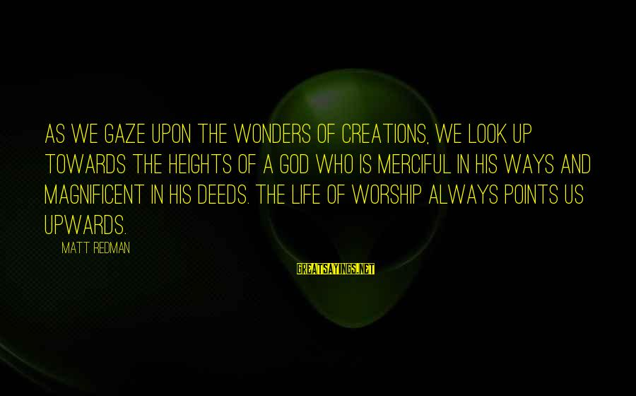 The Wonders Of God Sayings By Matt Redman: As we gaze upon the wonders of creations, we look up towards the heights of