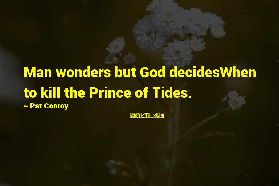 The Wonders Of God Sayings By Pat Conroy: Man wonders but God decidesWhen to kill the Prince of Tides.