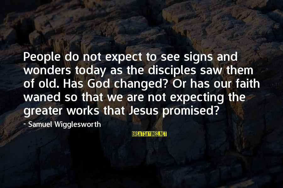 The Wonders Of God Sayings By Samuel Wigglesworth: People do not expect to see signs and wonders today as the disciples saw them