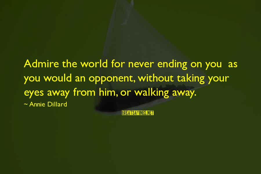 The World Ending Sayings By Annie Dillard: Admire the world for never ending on you as you would an opponent, without taking