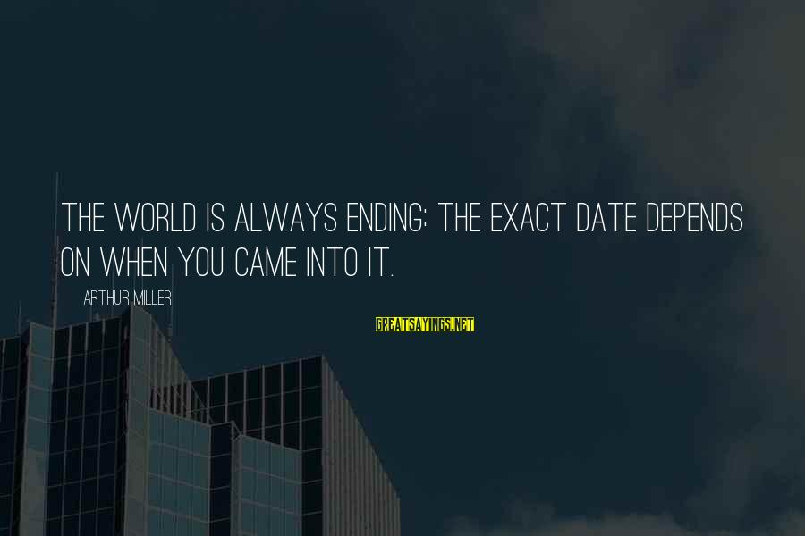 The World Ending Sayings By Arthur Miller: The world is always ending; the exact date depends on when you came into it.