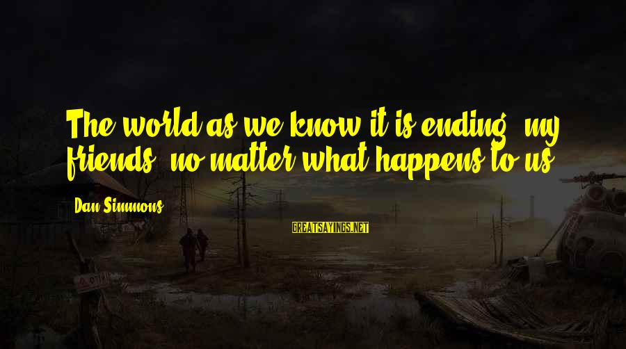 The World Ending Sayings By Dan Simmons: The world as we know it is ending, my friends, no matter what happens to