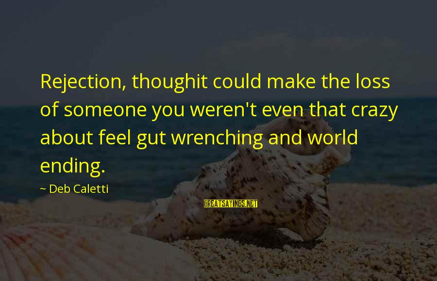 The World Ending Sayings By Deb Caletti: Rejection, thoughit could make the loss of someone you weren't even that crazy about feel
