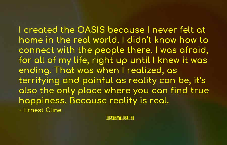 The World Ending Sayings By Ernest Cline: I created the OASIS because I never felt at home in the real world. I