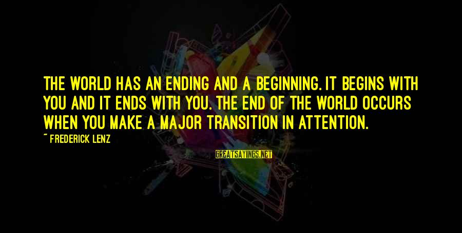 The World Ending Sayings By Frederick Lenz: The world has an ending and a beginning. It begins with you and it ends