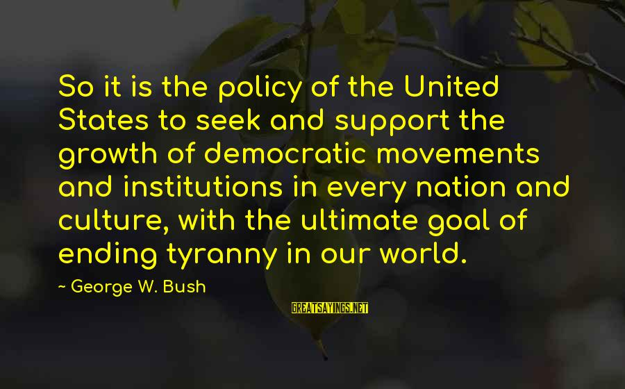 The World Ending Sayings By George W. Bush: So it is the policy of the United States to seek and support the growth