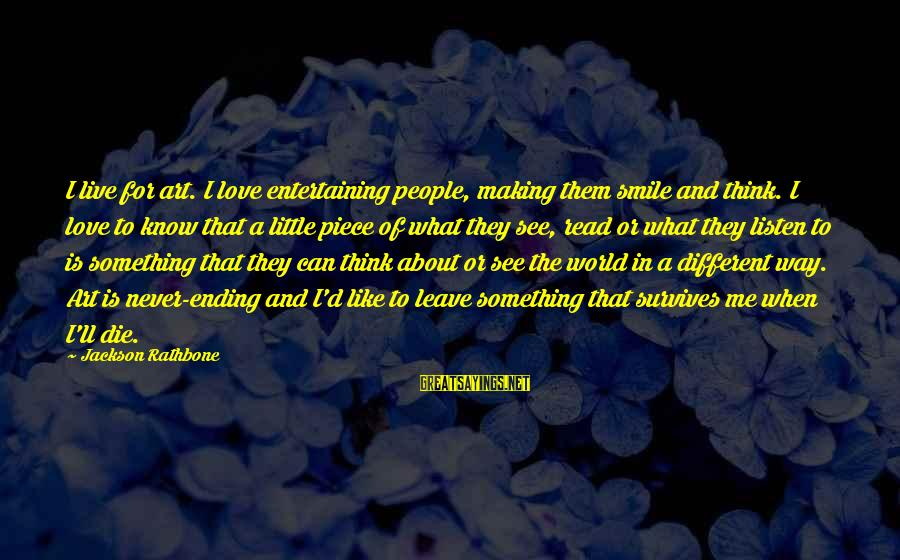 The World Ending Sayings By Jackson Rathbone: I live for art. I love entertaining people, making them smile and think. I love