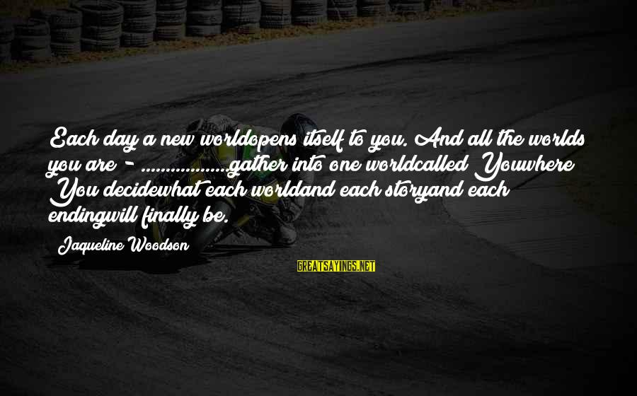 The World Ending Sayings By Jaqueline Woodson: Each day a new worldopens itself to you. And all the worlds you are -