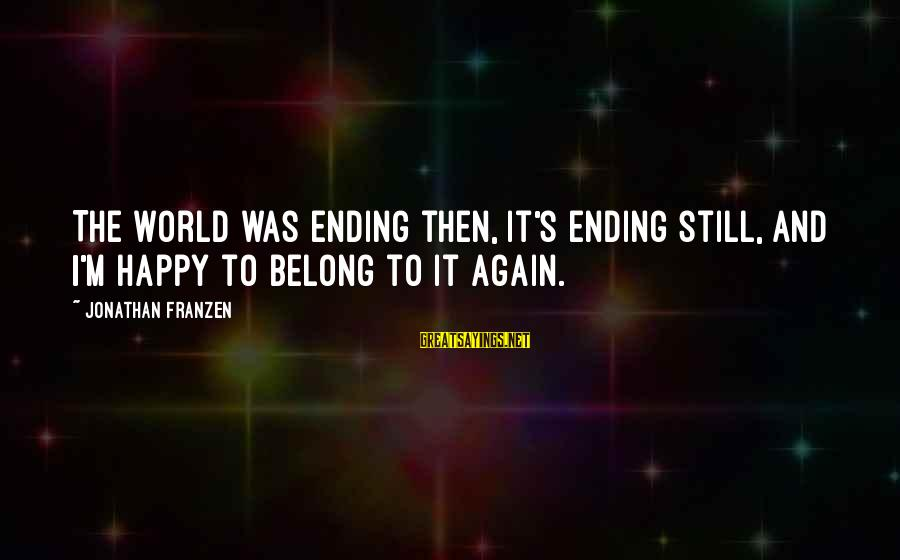 The World Ending Sayings By Jonathan Franzen: The world was ending then, it's ending still, and I'm happy to belong to it