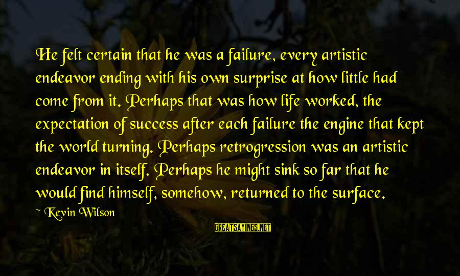 The World Ending Sayings By Kevin Wilson: He felt certain that he was a failure, every artistic endeavor ending with his own
