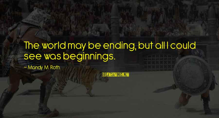 The World Ending Sayings By Mandy M. Roth: The world may be ending, but all I could see was beginnings.