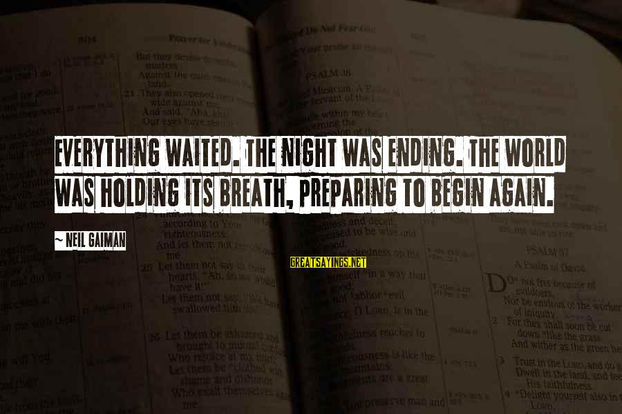 The World Ending Sayings By Neil Gaiman: Everything waited. The night was ending. The world was holding its breath, preparing to begin