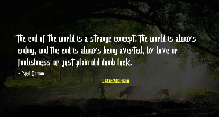 The World Ending Sayings By Neil Gaiman: The end of the world is a strange concept. The world is always ending, and