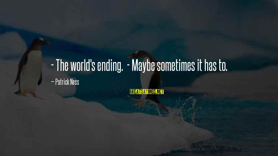 The World Ending Sayings By Patrick Ness: - The world's ending. - Maybe sometimes it has to.