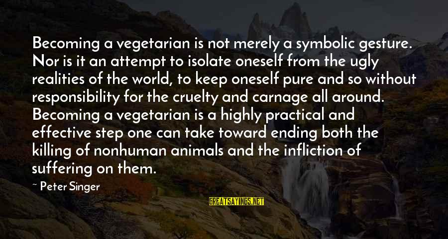 The World Ending Sayings By Peter Singer: Becoming a vegetarian is not merely a symbolic gesture. Nor is it an attempt to