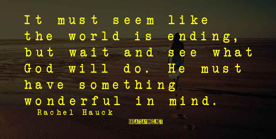The World Ending Sayings By Rachel Hauck: It must seem like the world is ending, but wait and see what God will