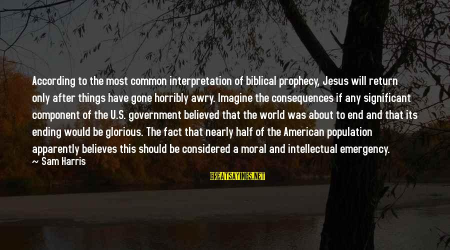 The World Ending Sayings By Sam Harris: According to the most common interpretation of biblical prophecy, Jesus will return only after things