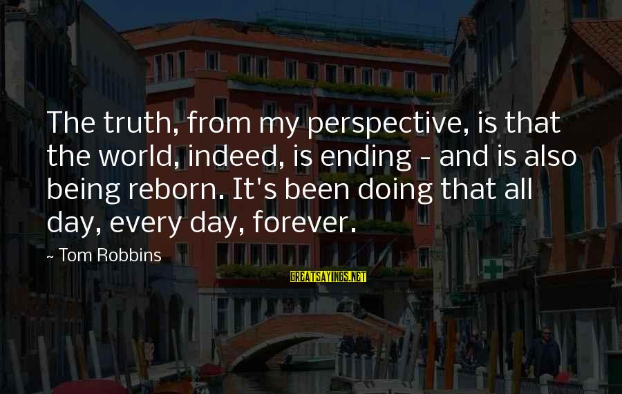 The World Ending Sayings By Tom Robbins: The truth, from my perspective, is that the world, indeed, is ending - and is