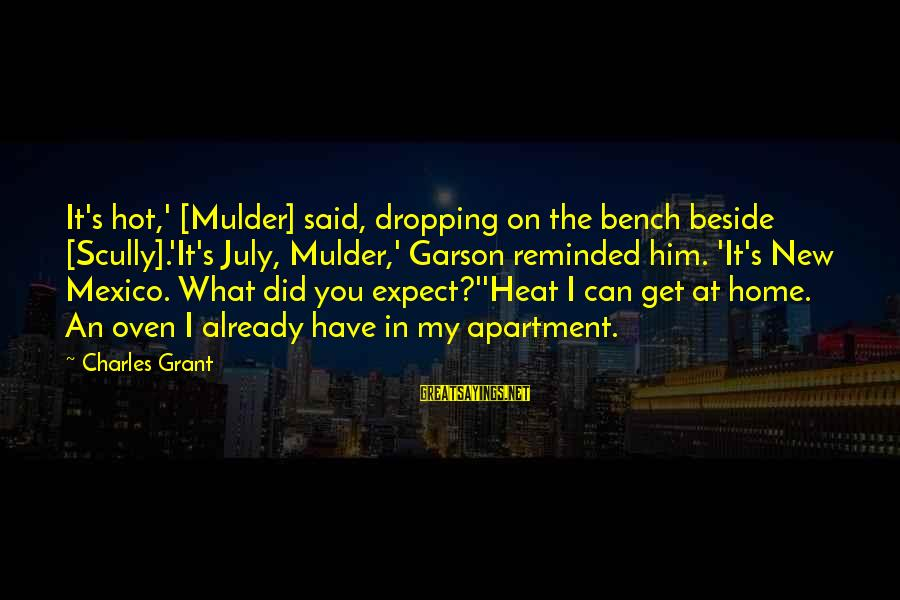 The X Files Home Sayings By Charles Grant: It's hot,' [Mulder] said, dropping on the bench beside [Scully].'It's July, Mulder,' Garson reminded him.