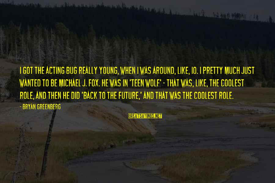 The Young Wolf Sayings By Bryan Greenberg: I got the acting bug really young, when I was around, like, 10. I pretty