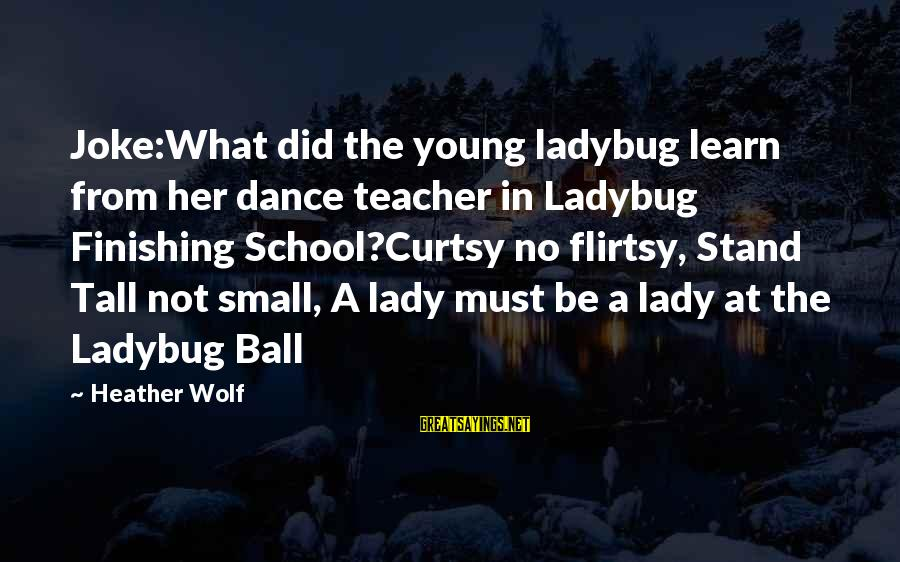The Young Wolf Sayings By Heather Wolf: Joke:What did the young ladybug learn from her dance teacher in Ladybug Finishing School?Curtsy no
