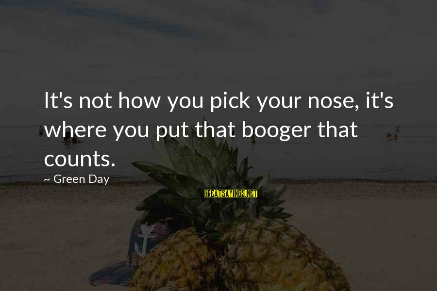 Theah Sayings By Green Day: It's not how you pick your nose, it's where you put that booger that counts.