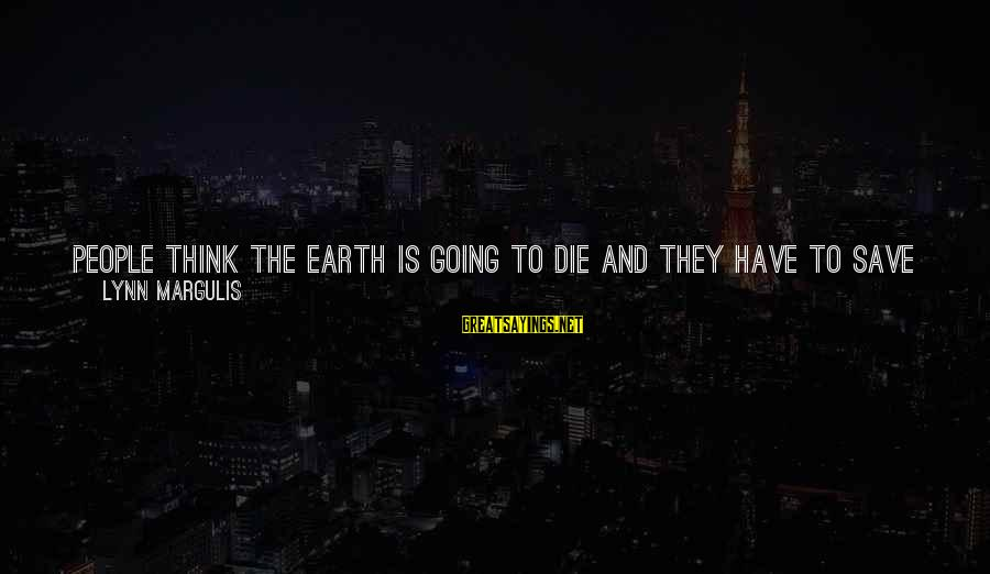 Theah Sayings By Lynn Margulis: People think the earth is going to die and they have to save it. That's