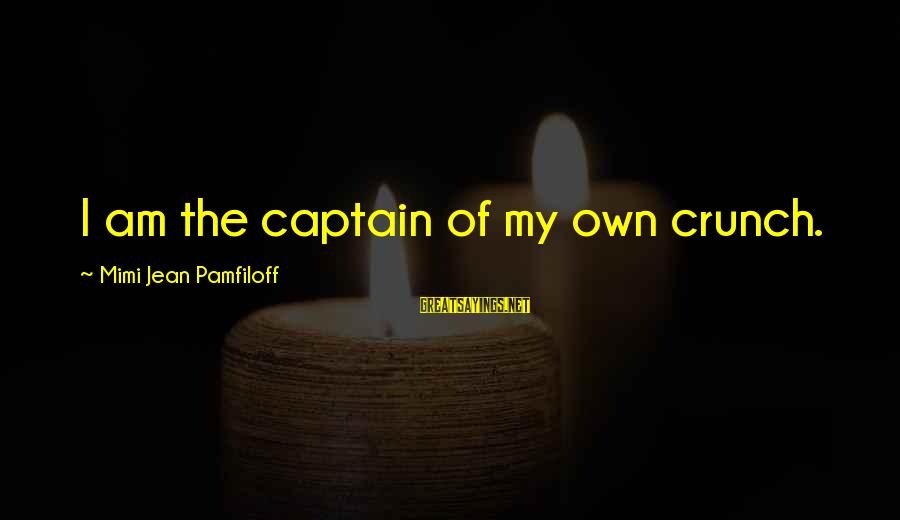 Theah Sayings By Mimi Jean Pamfiloff: I am the captain of my own crunch.