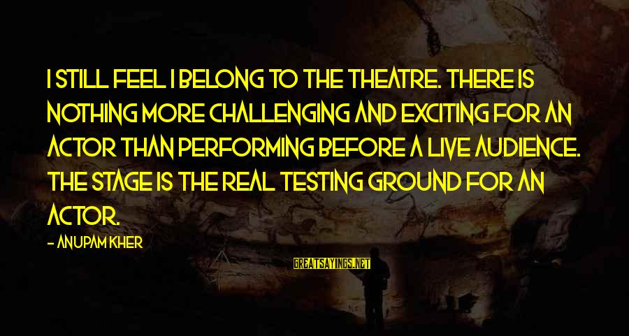 Theatre Stage Sayings By Anupam Kher: I still feel I belong to the theatre. There is nothing more challenging and exciting