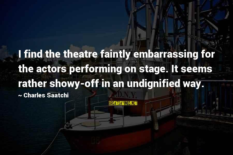 Theatre Stage Sayings By Charles Saatchi: I find the theatre faintly embarrassing for the actors performing on stage. It seems rather