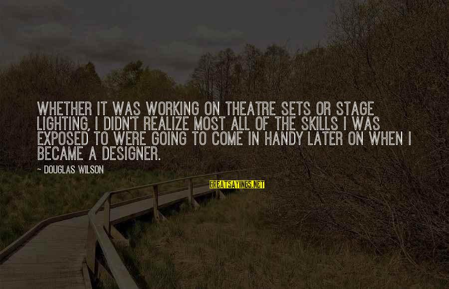 Theatre Stage Sayings By Douglas Wilson: Whether it was working on theatre sets or stage lighting, I didn't realize most all
