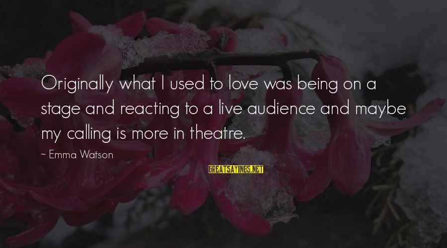 Theatre Stage Sayings By Emma Watson: Originally what I used to love was being on a stage and reacting to a